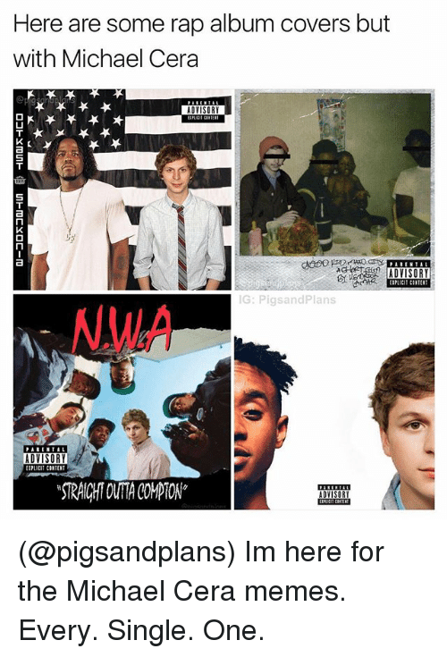 Memes, Michael Cera, and N.W.A.: Here are some rap album covers but  with Michael Cera  ADVISORY  5  EIPLICIT CINTENT  G: PigsandPlans  NWA  PARENTAL  ADVISORY  EIPLICIT CINTENT  STRAICHT OUTA CPTON (@pigsandplans) Im here for the Michael Cera memes. Every. Single. One.