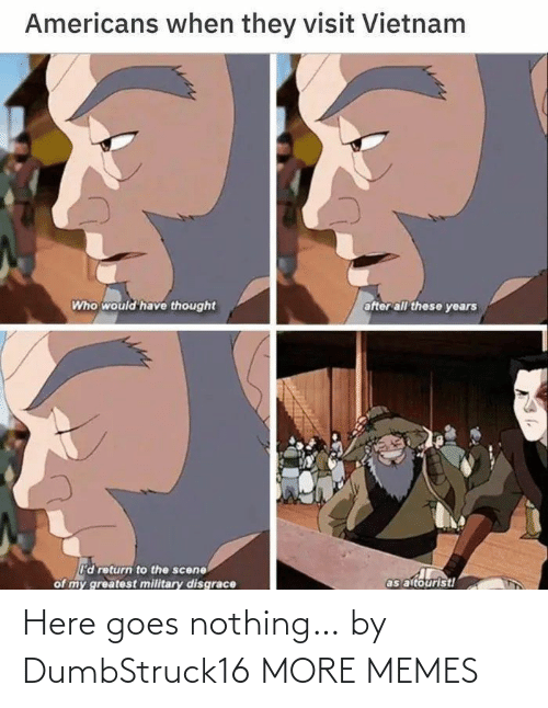 nothing: Here goes nothing… by DumbStruck16 MORE MEMES