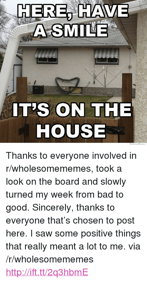 """Bad, Saw, and Good: HERE, HAVE  A SMILE  IT'S ON THE  HOUSE  WeKnowMemes <p>Thanks to everyone involved in r/wholesomememes, took a look on the board and slowly turned my week from bad to good. Sincerely, thanks to everyone that&rsquo;s chosen to post here. I saw some positive things that really meant a lot to me. via /r/wholesomememes <a href=""""http://ift.tt/2q3hbmE"""">http://ift.tt/2q3hbmE</a></p>"""