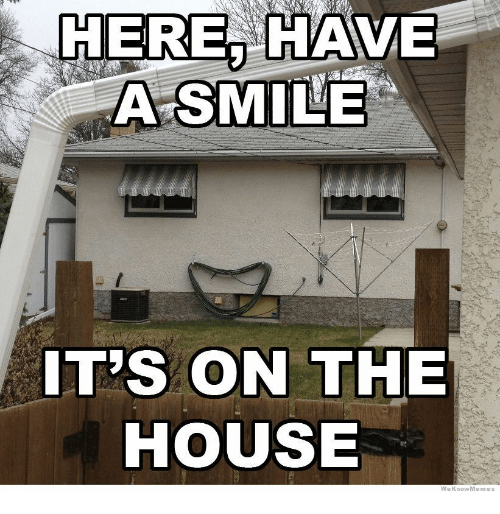 House, Smile, and The House: HERE, HAVE  A SMILE  IT'S ON THE  HOUSE  WeKnowMemes