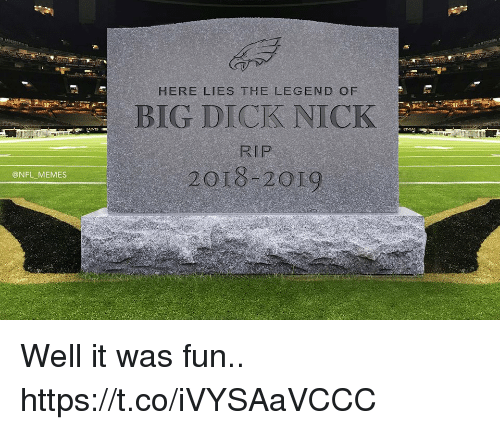 Big Dick, Football, and Memes: HERE LIES THE LEGEND OF  BIG DICK NICK  RIP  2018-2019  @NFL MEMES Well it was fun.. https://t.co/iVYSAaVCCC