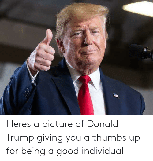 Donald Trump: Heres a picture of Donald Trump giving you a thumbs up for being a good individual
