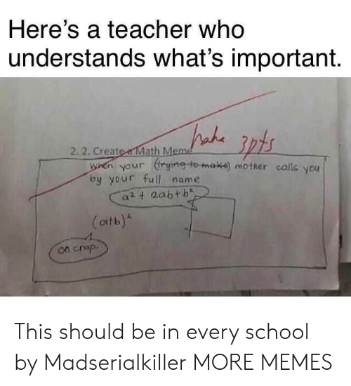 Dank, Meme, and Memes: Here's a teacher who  understands what's important.  2.2. Create a Math Meme  when your rying to-maka) mother calls ycu  by your full name  att 2abtb  (atb)  on crap. This should be in every school by Madserialkiller MORE MEMES