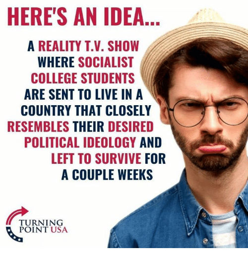 Ideology: HERE'S AN IDEA  A REALITY T.V. SHOW  WHERE SOCIALIST  COLLEGE STUDENTS  ARE SENT TO LIVE IN A  COUNTRY THAT CLOSELY  RESEMBLES THEIR DESIRED  POLITICAL IDEOLOGY AND  LEFT TO SURVIVE FOR  A COUPLE WEEKS  TURNING  POINT USA