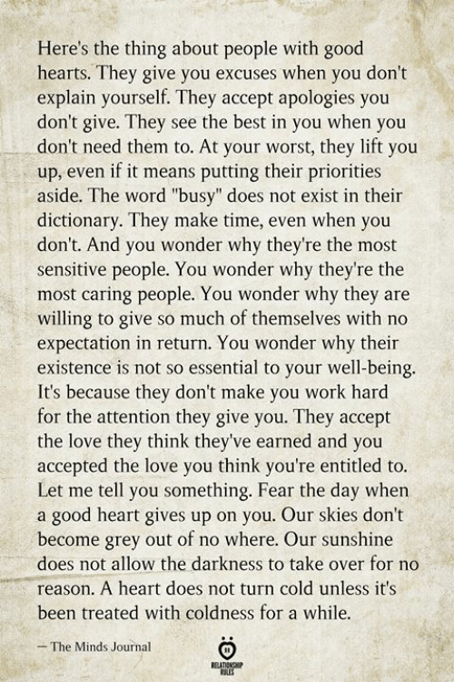 """Dictionary: Here's the thing about people with good  hearts. They give you excuses when you don't  explain yourself. They accept apologies you  don't give. They see the best in you when you  don't need them to. At your worst, they lift you  up, even if it means putting their priorities  aside. The word """"busy"""" does not exist in their  dictionary. They make time, even when you  don't. And you wonder why they're the most  sensitive people. You wonder why they're the  most caring people. You wonder why they are  willing to give so much of themselves with no  expectation in return. You wonder why their  existence is not so essential to your well-being.  It's because they don't make you work hard  for the attention they give you. They accept  the love they think they've earned and you  accepted the love you think you're entitled to.  Let me tell you something. Fear the day when  a good heart gives up on you. Our skies don't  become grey out of no where. Our sunshine  does not allow the darkness to take over for no  reason. A heart does not turn cold unless it's  been treated with coldness for a while.  The Minds Journal  RELATIONSHIP  ES"""