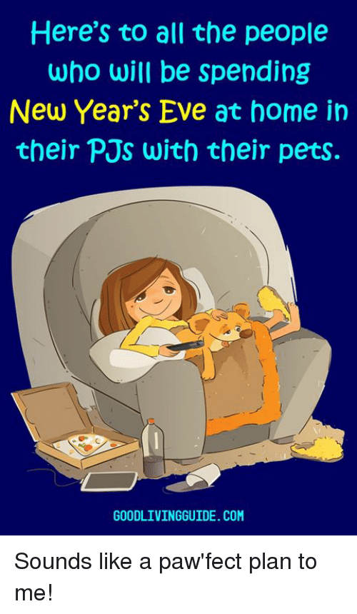 pjs: Here's to all the people  who will be spending  New Year's Eve at home in  their PJs with their pets.  GOODLIVINGGUIDE. COM Sounds like a paw'fect plan to me!
