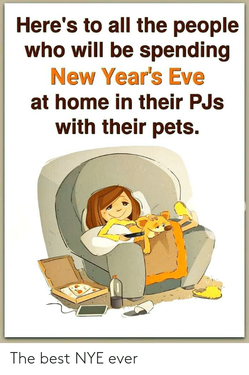 pjs: Here's to all the people  who will be spending  New Year's Eve  at home in their PJs  with their pets. The best NYE ever