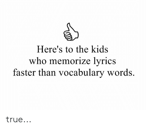 vocabulary: Here's to the kids  who memorize lyrics  faster than vocabulary words. true...