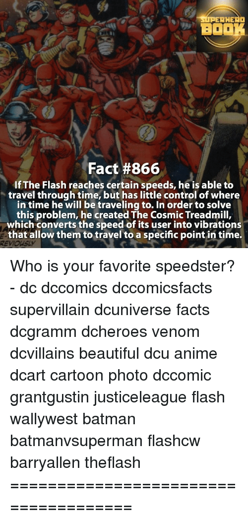 Convertable: HERO  Fact #866  If The Flash reaches certain speeds, heis able to  travel through time, but has little control of where  in time he will be traveling to. In order to solve  this problem, he created The Cosmic Treadmill,  which converts the speed of its user into vibrations  that allow them to travel to a specific point in time. Who is your favorite speedster? - dc dccomics dccomicsfacts supervillain dcuniverse facts dcgramm dcheroes venom dcvillains beautiful dcu anime dcart cartoon photo dccomic grantgustin justiceleague flash wallywest batman batmanvsuperman flashcw barryallen theflash =====================================