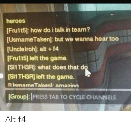 Do I: heroes  [Frutt5] how do i talk in team?  [UsmameTaken]: but we wanna hear too  [Unclelroh): alt + 14  [Fru1t5] left the game.  (S1 TH3R]: what does that do  [SII TH3R] left the game.  l lemamaTakenl amazinn  [Group): PRESS TAB TO CYCLE CHANNELS Alt f4