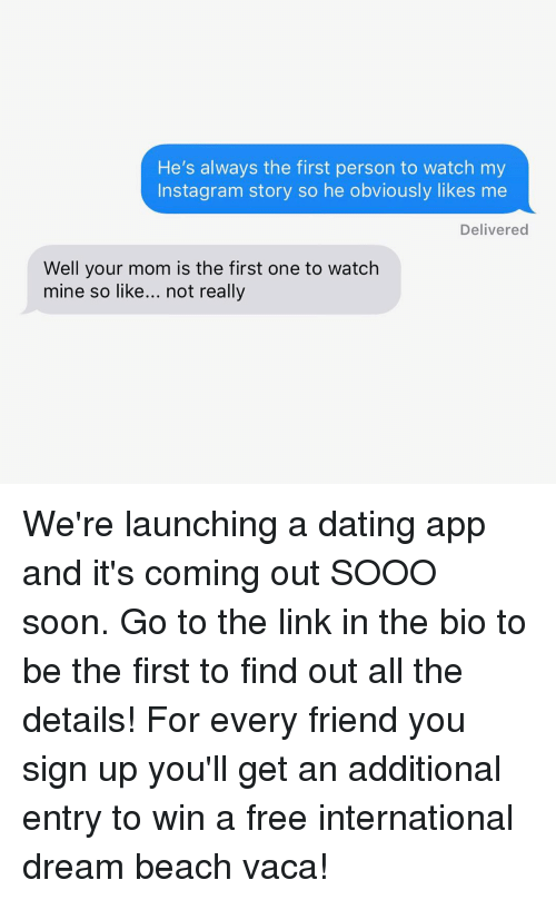 Dating, Instagram, and Soon...: He's always the first person to watch my  Instagram story so he obviously likes me  Delivered  Well your mom is the first one to watch  mine so like... not really We're launching a dating app and it's coming out SOOO soon. Go to the link in the bio to be the first to find out all the details! For every friend you sign up you'll get an additional entry to win a free international dream beach vaca!