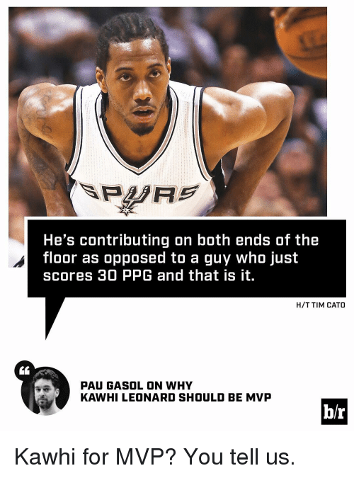 Cato: He's contributing on both ends of the  floor as opposed to a guy who just  scores 30 PPG and that is it.  H/T TIM CATO  PAU GA SOLON WHY  KAWHILEONARD SHOULD BE MVP  b/r Kawhi for MVP? You tell us.
