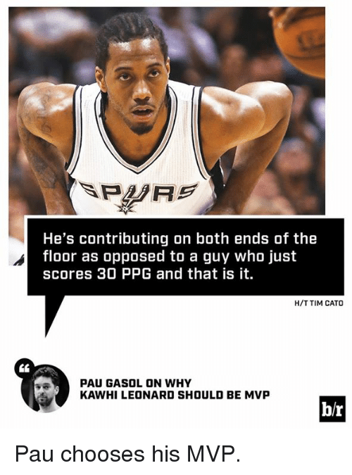 Cato: He's contributing on both ends of the  floor as opposed to a guy who just  scores 30 PPG and that is it  H/T TIM CATO  PAU GASOL ON WHY  KAWHI LEONARD SHOULD BE MVP  b/r Pau chooses his MVP.