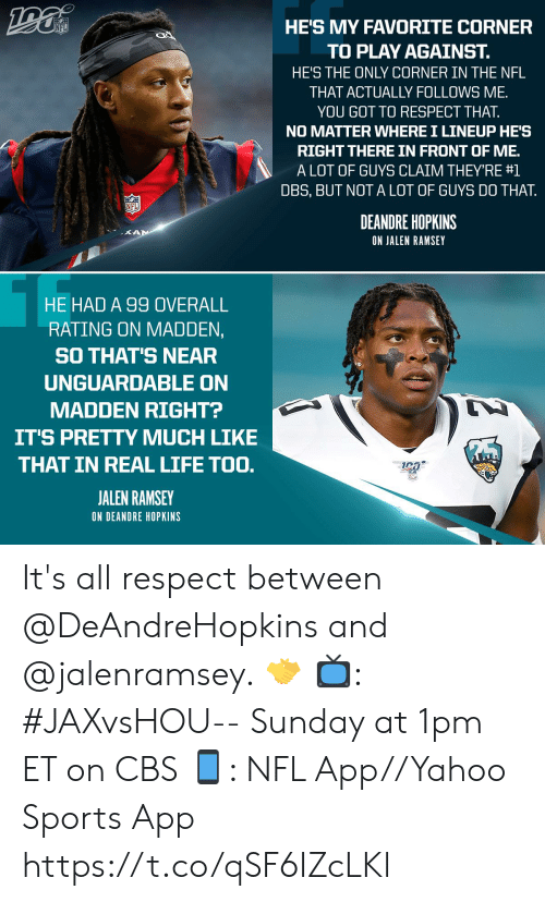 Life, Memes, and Nfl: HE'S MY FAVORITE CORNER  NFL  TO PLAY AGAINST.  HE'S THE ONLY CORNER IN THE NFL  THAT ACTUALLY FOLLOWS ME  YOU GOT TO RESPECT THAT.  NO MATTER WHERE I LINEUP HE'S  RIGHT THERE IN FRONT OF ME.  A LOT OF GUYS CLAIM THEY'RE #1  DBS, BUT NOT A LOT OF GUYS DO THAT  NFL  DEANDRE HOPKINS  KAN  ON JALEN RAMSEY  HE HAD A 99 OVERALL  RATING ON MADDEN,  SO THAT'S NEAR  UNGUARDABLE ON  MADDEN RIGHT?  IT'S PRETTY MUCH LIKE  THAT IN REAL LIFE TOO.  JALEN RAMSEY  ON DEANDRE HOPKINS It's all respect between @DeAndreHopkins and @jalenramsey. 🤝  📺: #JAXvsHOU-- Sunday at 1pm ET on CBS 📱: NFL App//Yahoo Sports App https://t.co/qSF6IZcLKl