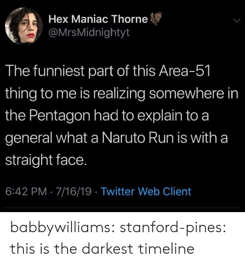 Naruto, Run, and Target: Hex Maniac Thorne  @MrsMidnightyt  The funniest part of this Area-51  thing to me is realizing somewhere in  the Pentagon had to explain to a  general what a Naruto Run is with a  straight face.  6:42 PM 7/16/19 Twitter Web Client babbywilliams: stanford-pines:  this is the darkest timeline