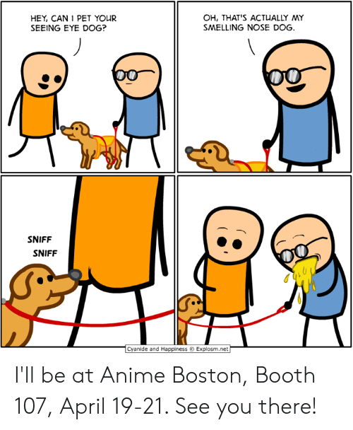 Anime, Dank, and Boston: HEY, CAN 1 PET YOUR  SEEING EYE DOG?  OH, THAT'S ACTUALLY MY  SMELLING NOSE DOG  SNIFF  SNIFF  Cyanide and Happiness  Explosm.net I'll be at Anime Boston, Booth 107, April 19-21. See you there!