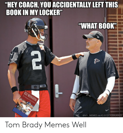 """Tom Brady Memes: """"HEY COACH, YOU ACCIDENTALLY LEFT THIS  BOOK IN MY LOCKER""""  WHAT BOOK""""  ONFL MEMES via IG:SCOTTCERJANCE Tom Brady Memes Well"""