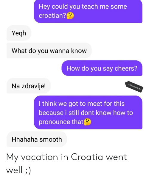 Wanna Know: Hey could you teach me some  croatian?  Yeqh  What do you wanna know  How do you say cheers?  u/Keepventure  Na zdravlje!  I think we got to meet for this  because i still dont know how to  pronounce that  Hhahaha smooth My vacation in Croatia went well ;)