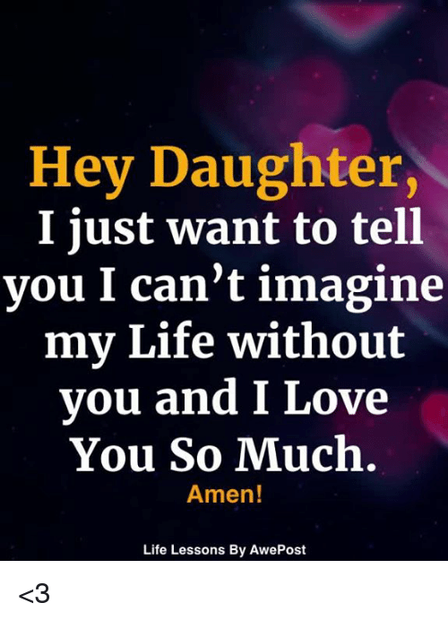 And I Love You: Hey Daughter,  I just want to tell  you I can't imagine  my Life without  you and I Love  You So Much.  Amen!  Life Lessons By AwePost <3