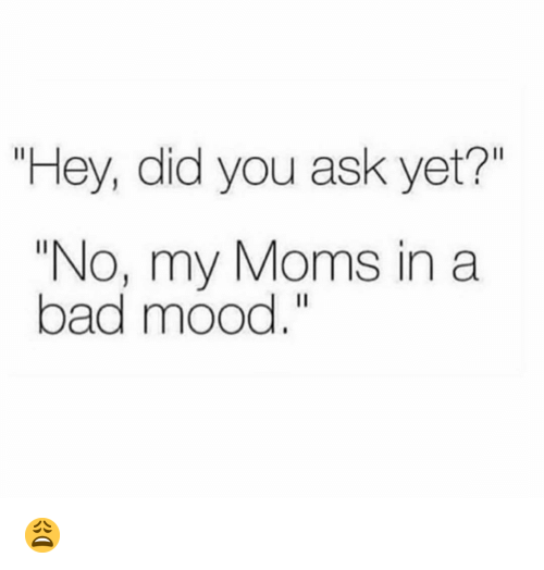 "Bad, Funny, and Moms: ""Hey, did you ask yet?""  ""No, my Moms in a  bad mood."" 😩"
