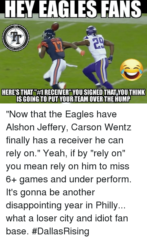 """Philadelphia Eagles, Memes, and Yeah: HEY EAGLES FANS  NFI  SH TALAS  HERE'S THATR#1 RECEIVERYOU SIGNEDTHATYOUTHINK  IS GOING TO PUT YOURTEAMOVER THE HUMP """"Now that the Eagles have Alshon Jeffery,  Carson Wentz finally has a receiver he can rely on.""""   Yeah, if by """"rely on"""" you mean rely on him to miss 6+ games and under perform.  It's gonna be another disappointing year in Philly... what a loser city and idiot fan base.   #DallasRising"""