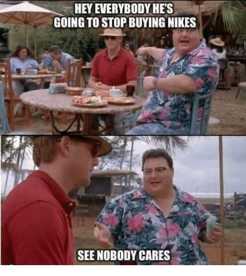 nikes: HEY EVERYBODYHES  GOING TO STOP BUYING NIKES  SEE NOBODY CARES .