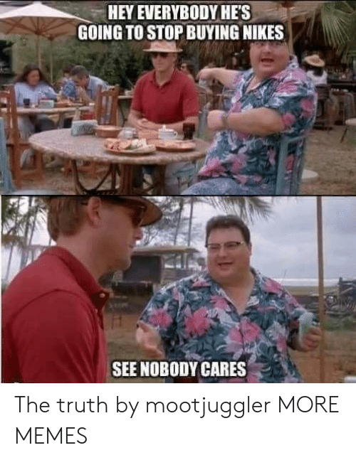nikes: HEY EVERYBODYHES  GOING TO STOP BUYING NIKES  SEE NOBODY CARES . The truth by mootjuggler MORE MEMES