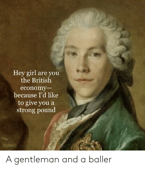 gentleman: Hey girl are you  the British  economy-  because I'd like  to give you a  strong pound A gentleman and a baller
