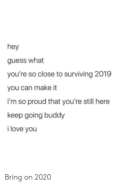 So Proud: hey  guess what  you're so close to surviving 2019  you can make it  i'm so proud that you're still here  keep going buddy  i love you Bring on 2020