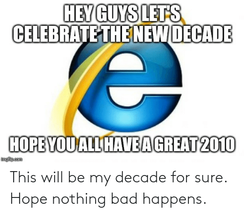hey guys: HEY GUYS LETS  CELEBRATE THE NEW DECADE  HOPE YOU ALL HAVEAGREAT 2010  imgfilip.com This will be my decade for sure. Hope nothing bad happens.