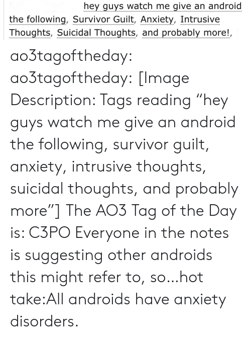 "hey guys: hey guys watch me give an android  the following, Survivor Guilt, Anxiety, Intrusive  Thoughts, Suicidal Thoughts, and probably more!, ao3tagoftheday:  ao3tagoftheday:  [Image Description: Tags reading ""hey guys watch me give an android the following, survivor guilt, anxiety, intrusive thoughts, suicidal thoughts, and probably more""]  The AO3 Tag of the Day is: C3PO   Everyone in the notes is suggesting other androids this might refer to, so…hot take:All androids have anxiety disorders."
