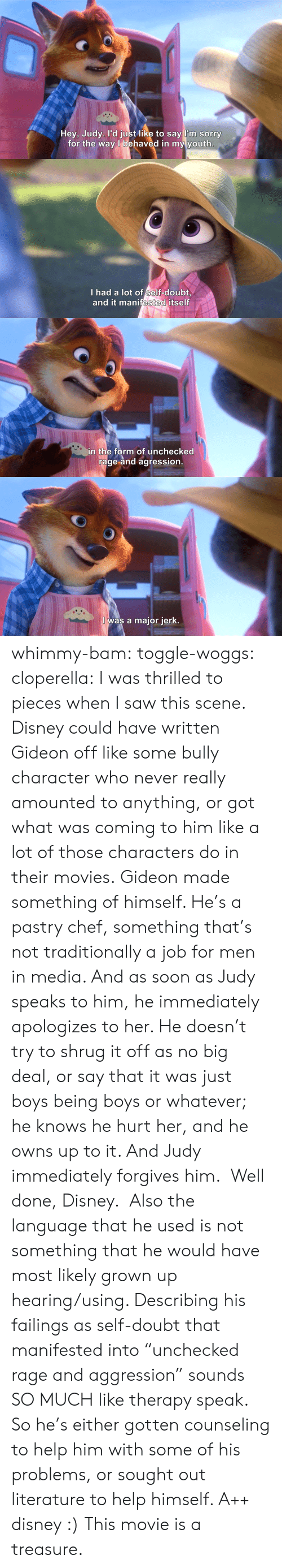 "Disney, Movies, and Saw: Hey, Judy. l'd just like to say  I'm sorry  for the way l behaved in my youth   I had a lot of self-doubt  and it manifested itself   in the form of unchecked  rage and agression   I was a major jerk. whimmy-bam: toggle-woggs:  cloperella:  I was thrilled to pieces when I saw this scene. Disney could have written Gideon off like some bully character who never really amounted to anything, or got what was coming to him like a lot of those characters do in their movies. Gideon made something of himself. He's a pastry chef, something that's not traditionally a job for men in media. And as soon as Judy speaks to him, he immediately apologizes to her. He doesn't try to shrug it off as no big deal, or say that it was just boys being boys or whatever; he knows he hurt her, and he owns up to it. And Judy immediately forgives him.  Well done, Disney.   Also the language that he used is not something that he would have most likely grown up hearing/using. Describing his failings as self-doubt that manifested into ""unchecked rage and aggression"" sounds SO MUCH like therapy speak. So he's either gotten counseling to help him with some of his problems, or sought out literature to help himself. A++ disney :)  This movie is a treasure."