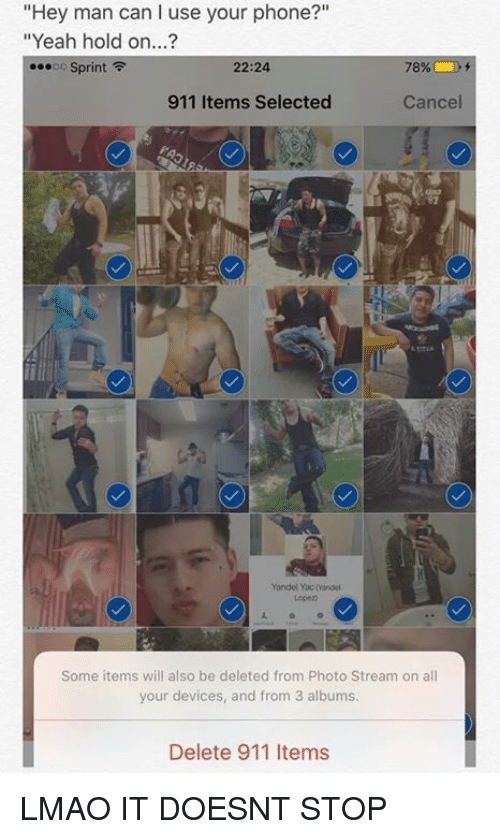 "f-22: ""Hey man can I use your phone?""  ""Yeah hold on...?  ...oo Sprint  F  22:24  78%  911 Items Selected  Cancel  Yandel Yacmindei  Some items will also be deleted from Photo Stream on all  your devices, and from 3 albums.  Delete 911 Items LMAO IT DOESNT STOP"