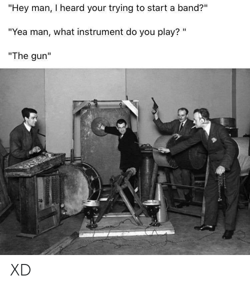"""gun: """"Hey man, I heard your trying to start a band?""""  """"Yea man, what instrument do you play? """"  """"The gun"""" XD"""