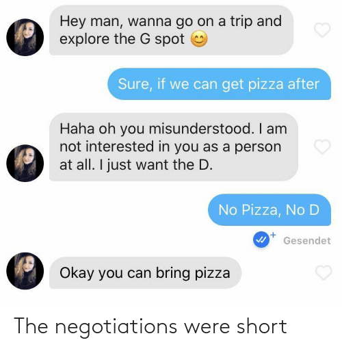 Am Not: Hey man, wanna go on a trip and  explore the G spot  Sure, if we can get pizza after  Haha oh you misunderstood. I am  not interested in you as a person  at all. I just want the D.  No Pizza, No D  Gesendet  Okay you can bring pizza The negotiations were short