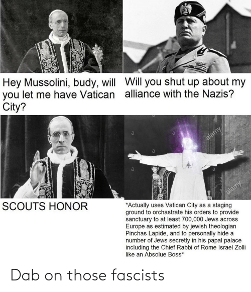 honor: Hey Mussolini, budy, will WVill you shut up about my  you let me have Vatican alliance with the Nazis?  City?  alamy  a  SCOUTS HONOR  alamy  *Actually uses Vatican City as a staging  ground to orchastrate his orders to provide  sanctuary to at least 700,000 Jews across  Europe as estimated by jewish theologian  Pinchas Lapide, and to personally hide a  number of Jews secretly in his papal palace  including the Chief Rabbi of Rome Israel Zolli  like an Absolue Boss* Dab on those fascists
