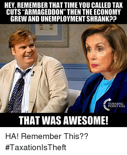 "Memes, Time, and Awesome: HEY, REMEMBER THAT TIME YOU CALLED TAX  CUTS ""ARMAGEDDON"" THEN THE ECONOMY  GREW AND UNEMPLOYMENT SHRANK?j  TURNING  POINT USA  THAT WAS AWESOME! HA! Remember This?? #TaxationIsTheft"