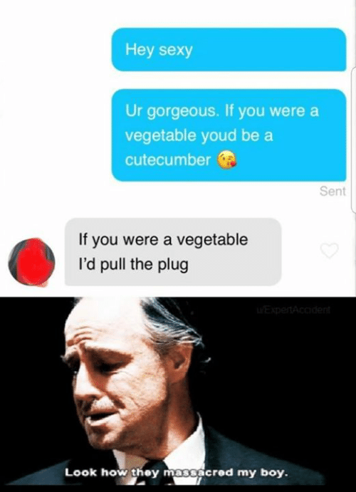 Humans of Tumblr: Hey sexy  Ur gorgeous. If you were a  vegetable youd be a  cutecumber  Sent  If you were a vegetable  I'd pull the plug  Look how they massacred my boy