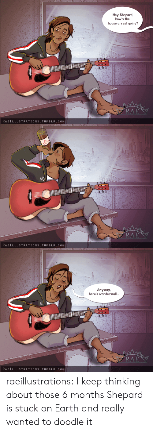 Doodle: Hey Shepard  how's the  house arrest going?  RAE  RAEILLUSTRATIONS TUMBLR.COM   RAE  RAEILLUSTRATIONS TUMBLR.COM   Anyway  here's wonderwall..  RAE  RAEILLUSTRATIONS TUMBLR.COM raeillustrations:  I keep thinking about those 6 months Shepard is stuck on Earth and really wanted to doodle it