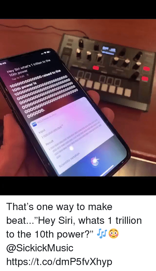 """Siri, Power, and One: Hey Siri what's 1 trillion to the  10th power  Tap to Edit  1000000000000 raised to the  10th power is That's one way to make beat...""""Hey Siri, whats 1 trillion to the 10th power?"""" 🎶😳 @SickickMusic https://t.co/dmP5fvXhyp"""