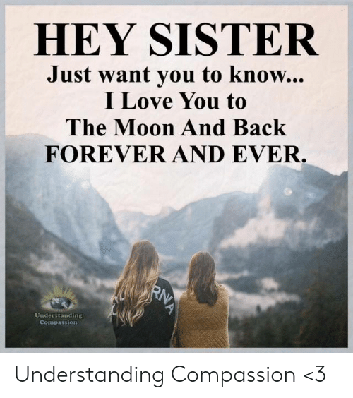 Love, Memes, and I Love You: HEY SISTER  Just want you to know...  I Love You to  The Moon And Back  FOREVER AND EVER  Understanding  Compassion Understanding Compassion <3