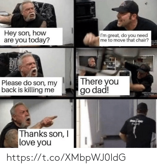 Dad, Love, and Memes: Hey son, how  are you today?  I'm great, do you need  me to move that chair?  There you  go dad!  Please do son, my  back is killing me  MEAT  Thanks son, I  love you  Shuen https://t.co/XMbpWJ0IdG