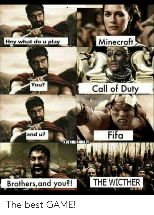 Best Games: Hey what do u pla  Minecraft  You?  Call of Duty  Fifa  and u?  KUZNIAJANKA.PL  Brothers,and you?!THE WICTHER The best GAME!