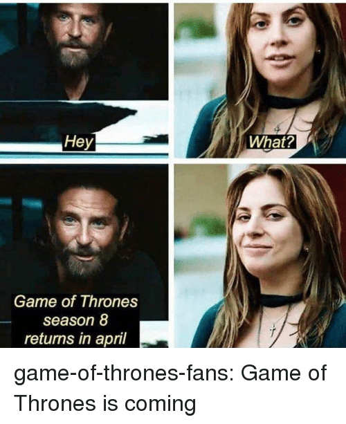 Game of Thrones, Tumblr, and Blog: Hey  What?  Game of Thrones  season 8  returns in april game-of-thrones-fans:  Game of Thrones is coming