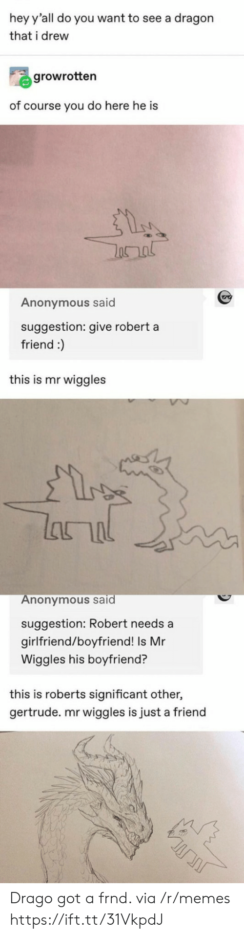 Memes, Anonymous, and Girlfriend: hey y'all do you want to see a dragon  that i drew  growrotten  of course you do here he is  Anonymous said  suggestion: give robert a  friend :)  this is mr wiggles  lanal  Anonymous said  suggestion: Robert needs a  girlfriend/boyfriend! Is Mr  Wiggles his boyfriend?  this is roberts significant other,  gertrude. mr wiggles is just a friend Drago got a frnd. via /r/memes https://ift.tt/31VkpdJ