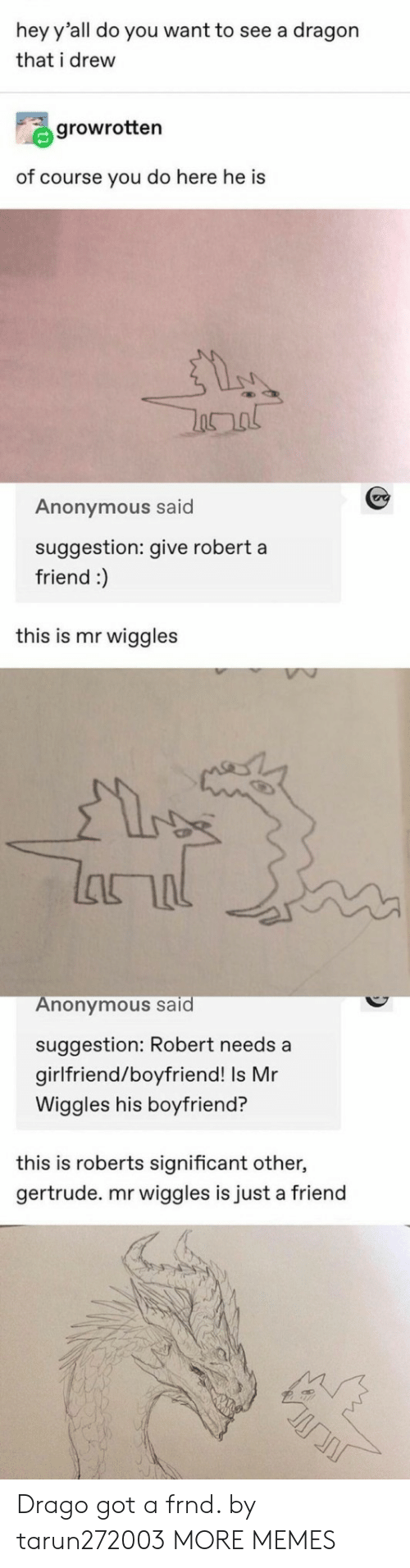 Dank, Memes, and Target: hey y'all do you want to see a dragon  that i drew  growrotten  of course you do here he is  Anonymous said  suggestion: give robert a  friend :)  this is mr wiggles  lanal  Anonymous said  suggestion: Robert needs a  girlfriend/boyfriend! Is Mr  Wiggles his boyfriend?  this is roberts significant other,  gertrude. mr wiggles is just a friend Drago got a frnd. by tarun272003 MORE MEMES