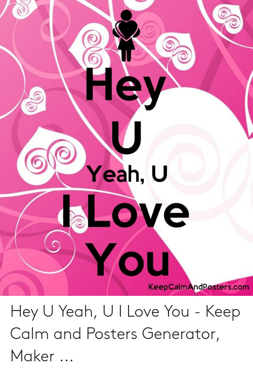 Love, Yeah, and I Love You: Hey  Yeah, U  LOve  You  KeepCalmAndPosters.com Hey U Yeah, U I Love You - Keep Calm and Posters Generator, Maker ...