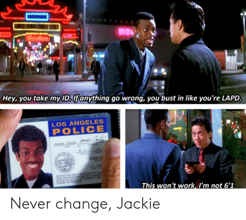 Police, Work, and Los Angeles: Hey, you take my ID.lfanything go wrong, you bust in like you're LAPD.  LOS ANGELES  POLICE  mes Cte  r  aaes Carter  EOF THS  This won't work, I'm not 6'1 Never change, Jackie