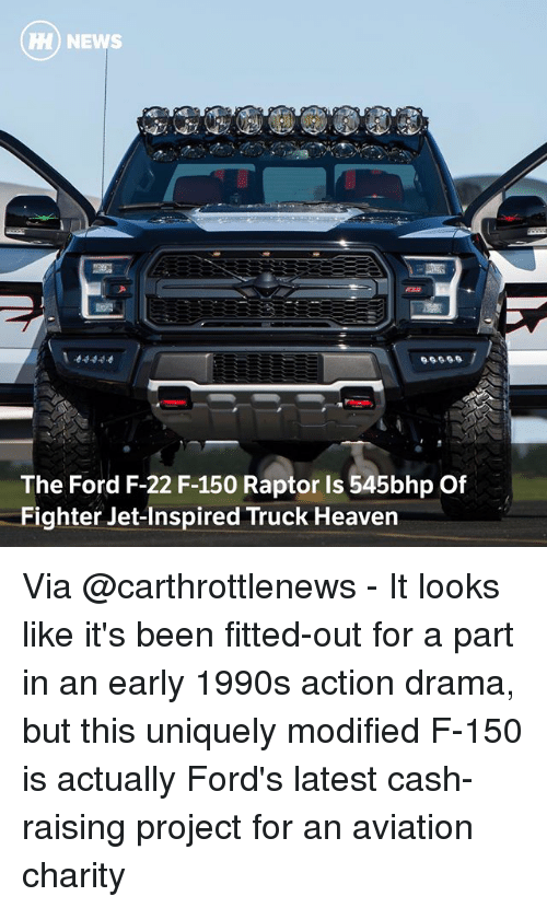 f-22: HH) NEWS  The Ford F-22 F-150 Raptor Is 545bhp Of  Fighter Jet-Inspired Truck Heaven Via @carthrottlenews - It looks like it's been fitted-out for a part in an early 1990s action drama, but this uniquely modified F-150 is actually Ford's latest cash-raising project for an aviation charity