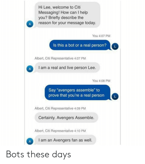 """Albert: Hi Lee, welcome to Citi  Messaging! How can I help  you? Briefly describe the  reason for your message today.  You 4:07 PM  Is this a bot or a real person?  L  Albert, Citi Representative 4:07 PM  I am a real and live person Lee.  You 4:08 PM  Say """"avengers assemble"""" to  prove that you're a real person  Albert, Citi Representative 4:09 PM  Certainly. Avengers Assemble.  Albert, Citi Representative 4:10 PM  I am an Avengers fan as well.  A Bots these days"""